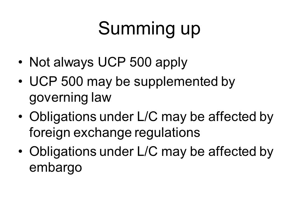 Summing up Not always UCP 500 apply UCP 500 may be supplemented by governing law Obligations under L/C may be affected by foreign exchange regulations Obligations under L/C may be affected by embargo