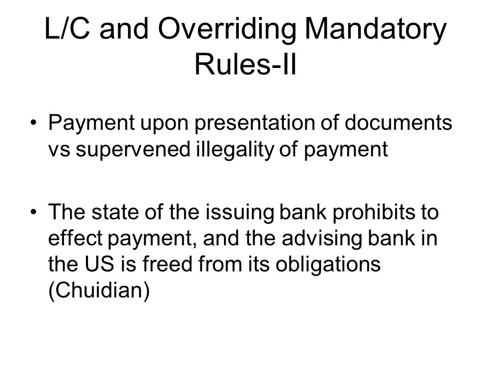 L/C and Overriding Mandatory Rules-II Payment upon presentation of documents vs supervened illegality of payment The state of the issuing bank prohibits to effect payment, and the advising bank in the US is freed from its obligations (Chuidian)
