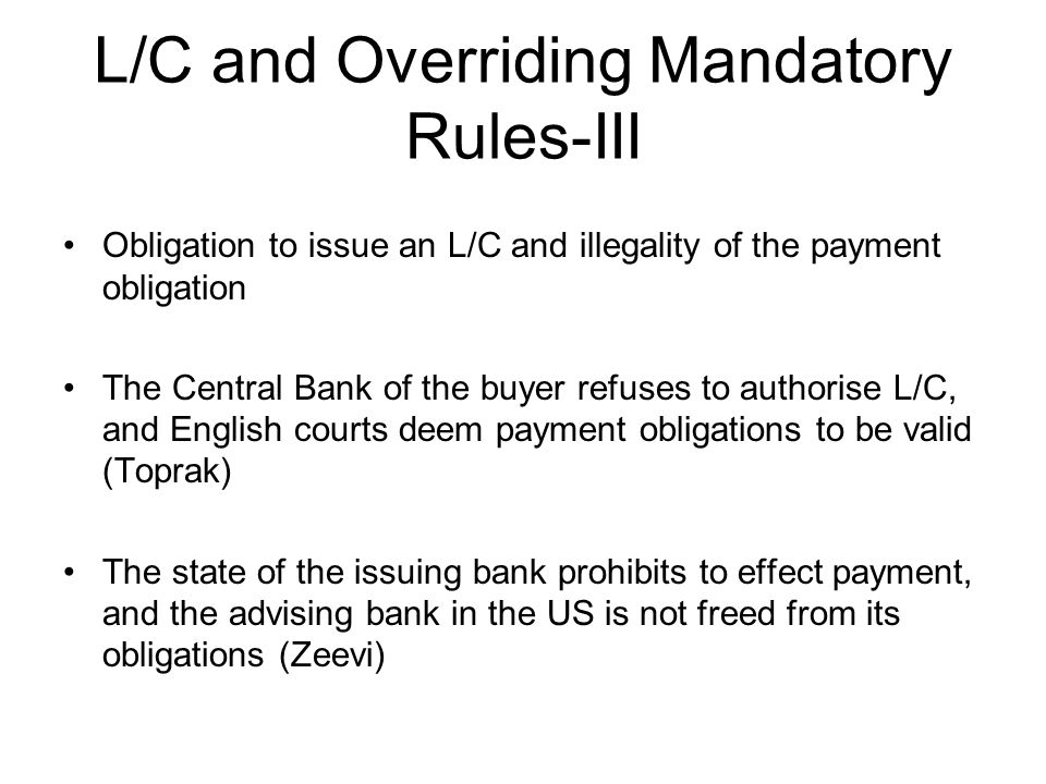 L/C and Overriding Mandatory Rules-III Obligation to issue an L/C and illegality of the payment obligation The Central Bank of the buyer refuses to authorise L/C, and English courts deem payment obligations to be valid (Toprak) The state of the issuing bank prohibits to effect payment, and the advising bank in the US is not freed from its obligations (Zeevi)