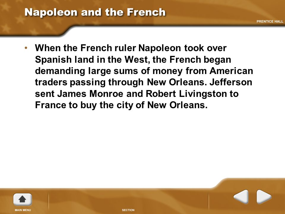 Napoleon and the French When the French ruler Napoleon took over Spanish land in the West, the French began demanding large sums of money from American traders passing through New Orleans.