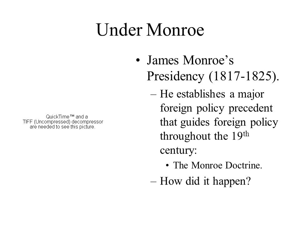 Under Monroe James Monroe's Presidency (1817-1825). –He establishes a major foreign policy precedent that guides foreign policy throughout the 19 th c
