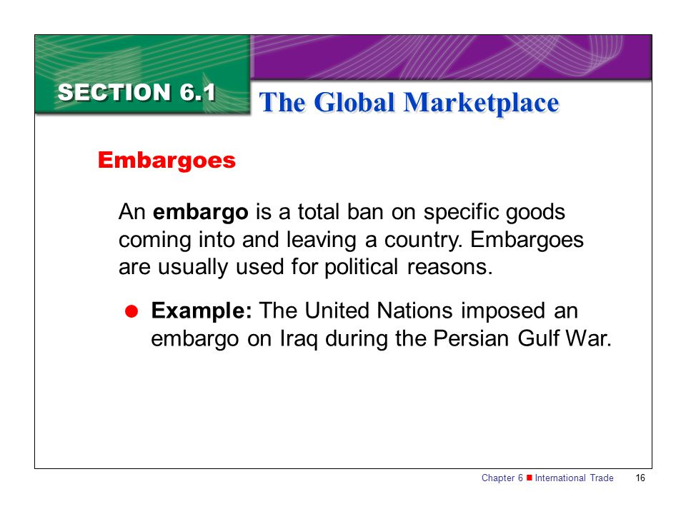 Chapter 6 International Trade 16 SECTION 6.1 The Global Marketplace An embargo is a total ban on specific goods coming into and leaving a country. Emb
