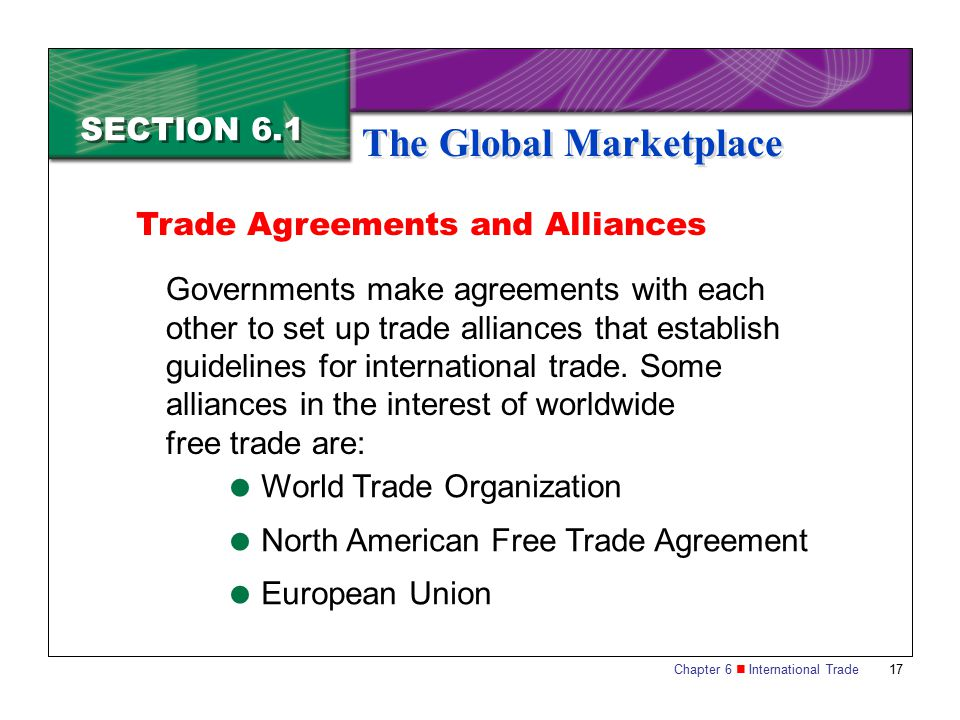 Chapter 6 International Trade 17 SECTION 6.1 The Global Marketplace Governments make agreements with each other to set up trade alliances that establi