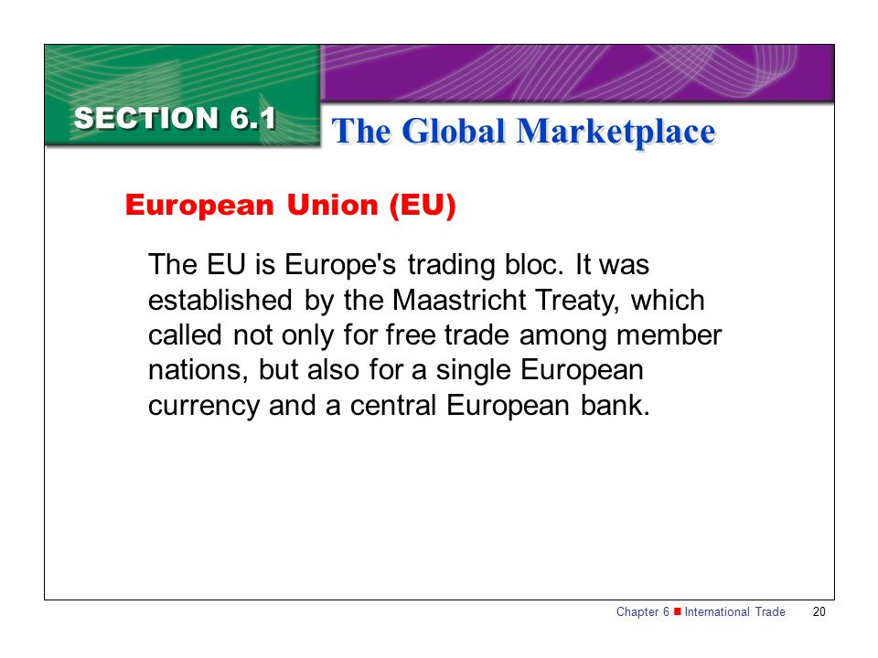 Chapter 6 International Trade 20 SECTION 6.1 The Global Marketplace The EU is Europe's trading bloc. It was established by the Maastricht Treaty, whic