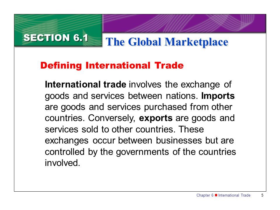 Chapter 6 International Trade 6 SECTION 6.1 The Global Marketplace Interdependence of Nations Most countries need to get some of their goods and services from other nations.