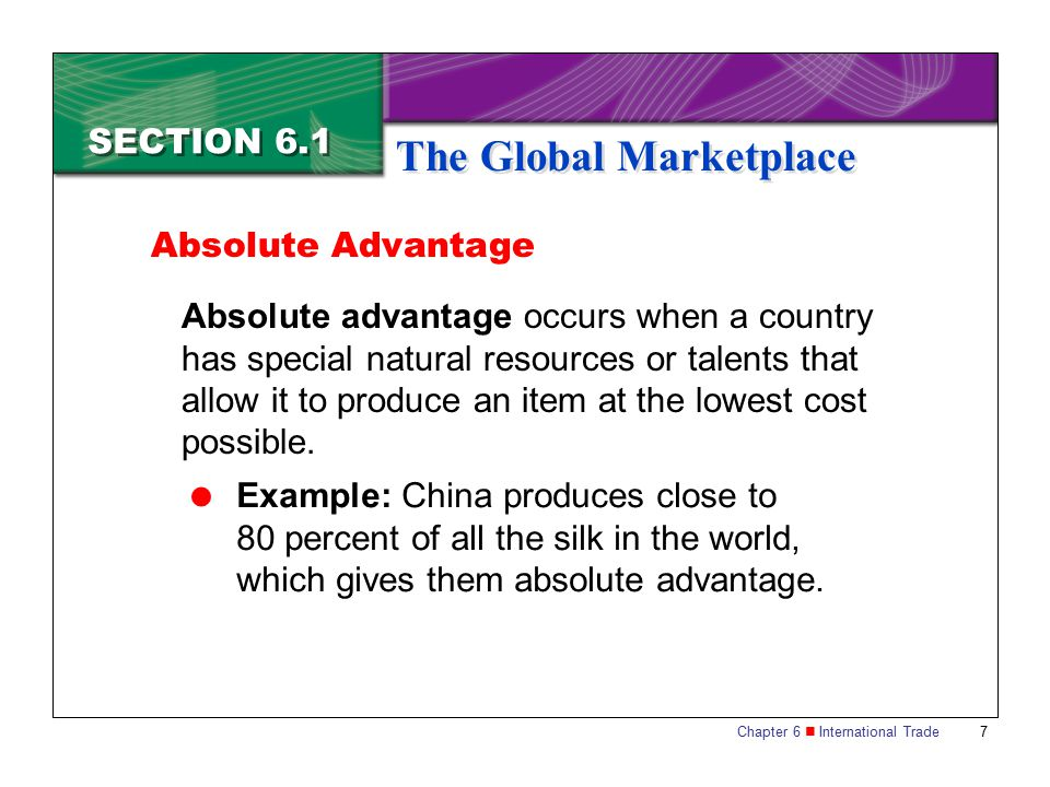 Chapter 6 International Trade 7 SECTION 6.1 The Global Marketplace Absolute Advantage Absolute advantage occurs when a country has special natural res