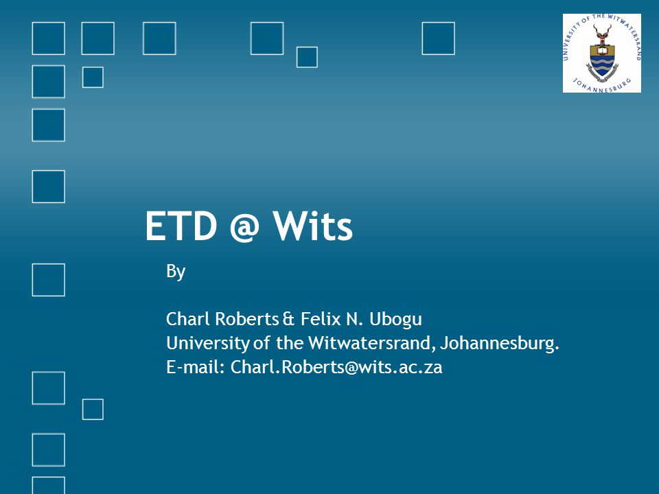 ETD @ Wits By Charl Roberts & Felix N.Ubogu University of the Witwatersrand, Johannesburg.