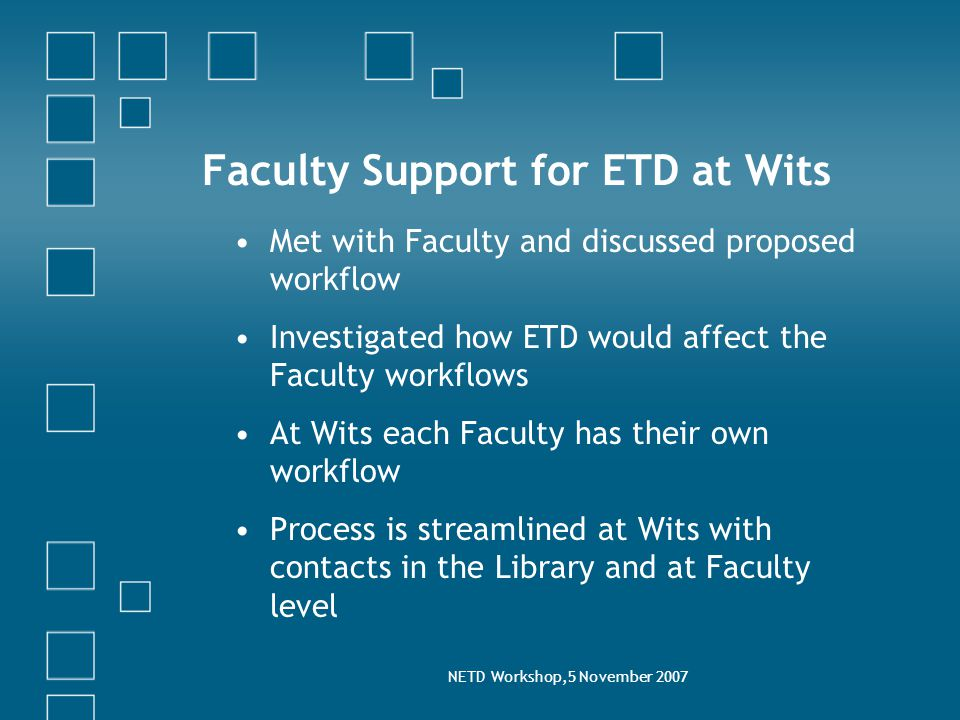 NETD Workshop,5 November 2007 Faculty Support for ETD at Wits Met with Faculty and discussed proposed workflow Investigated how ETD would affect the Faculty workflows At Wits each Faculty has their own workflow Process is streamlined at Wits with contacts in the Library and at Faculty level