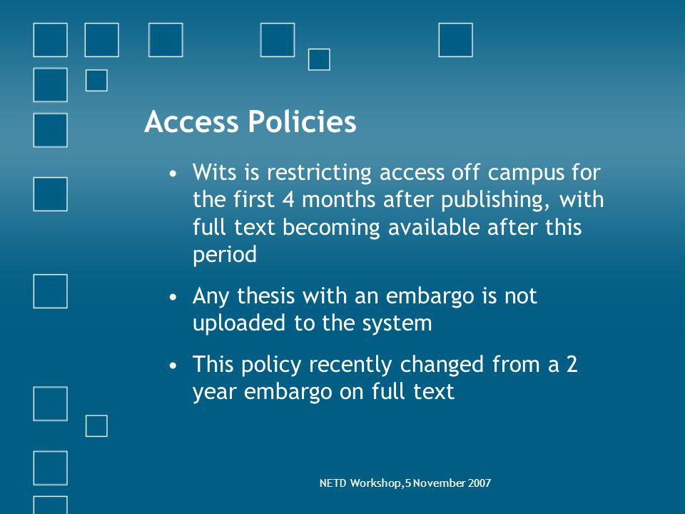 NETD Workshop,5 November 2007 Access Policies Wits is restricting access off campus for the first 4 months after publishing, with full text becoming available after this period Any thesis with an embargo is not uploaded to the system This policy recently changed from a 2 year embargo on full text