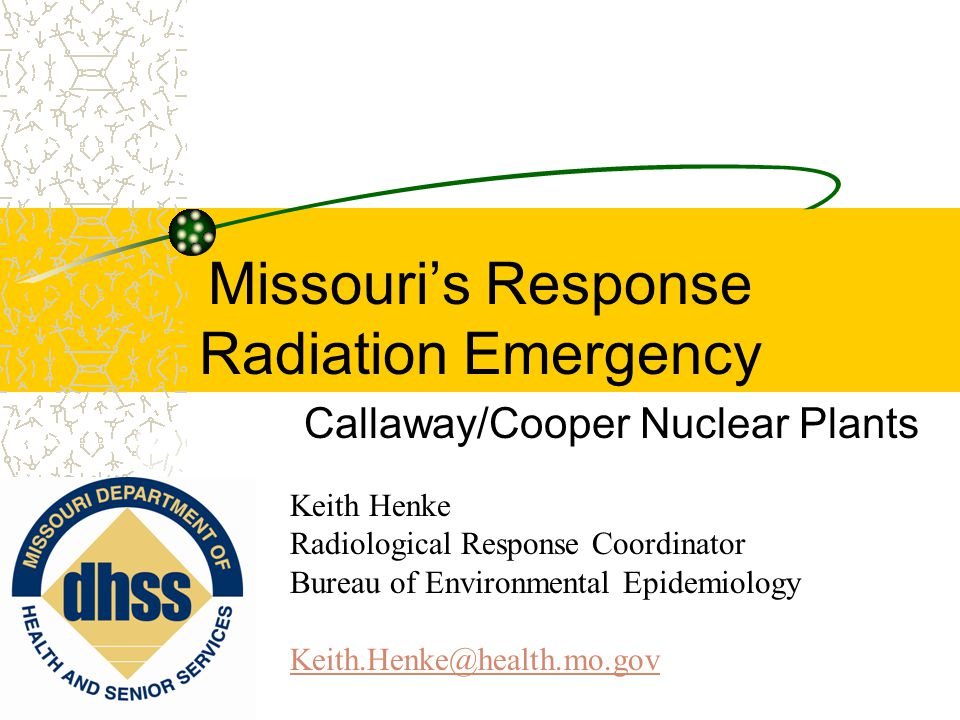 Missouri's Response Radiation Emergency Callaway/Cooper Nuclear Plants Keith Henke Radiological Response Coordinator Bureau of Environmental Epidemiology Keith.Henke@health.mo.gov