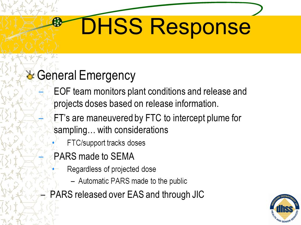 DHSS Response General Emergency –EOF team monitors plant conditions and release and projects doses based on release information. –FT's are maneuvered