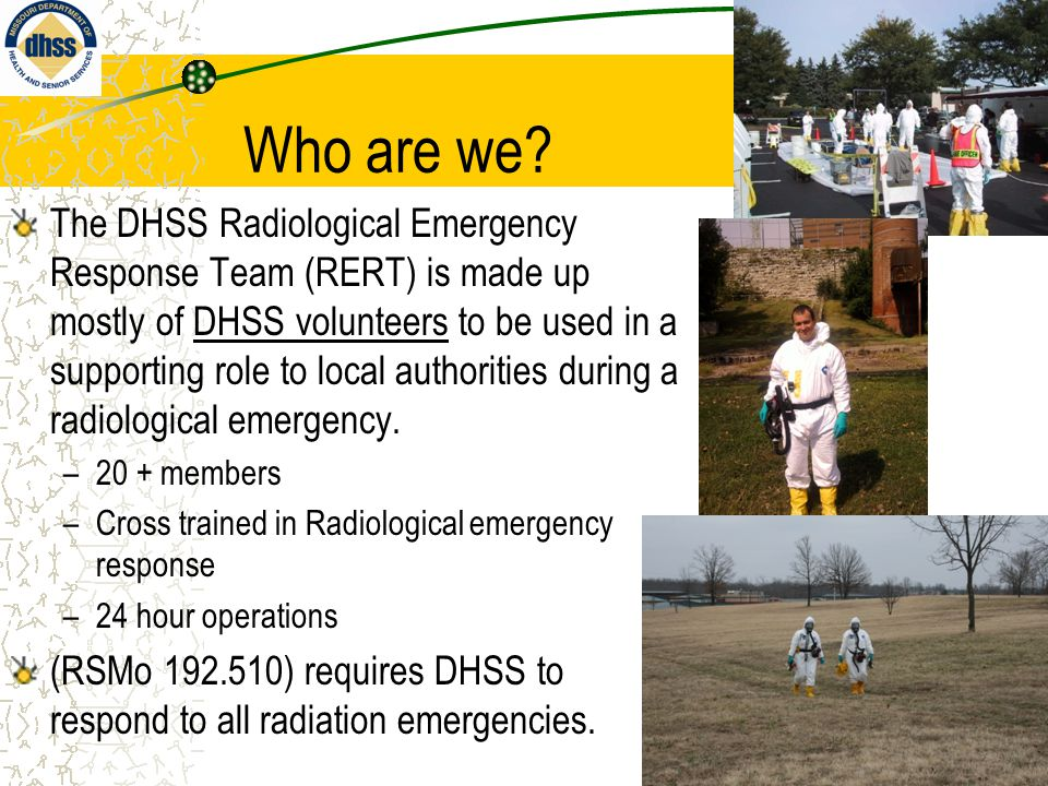 Who are we? The DHSS Radiological Emergency Response Team (RERT) is made up mostly of DHSS volunteers to be used in a supporting role to local authori