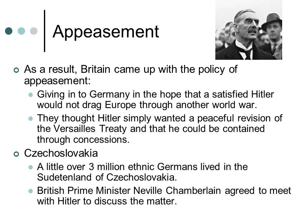 Appeasement As a result, Britain came up with the policy of appeasement: Giving in to Germany in the hope that a satisfied Hitler would not drag Europ