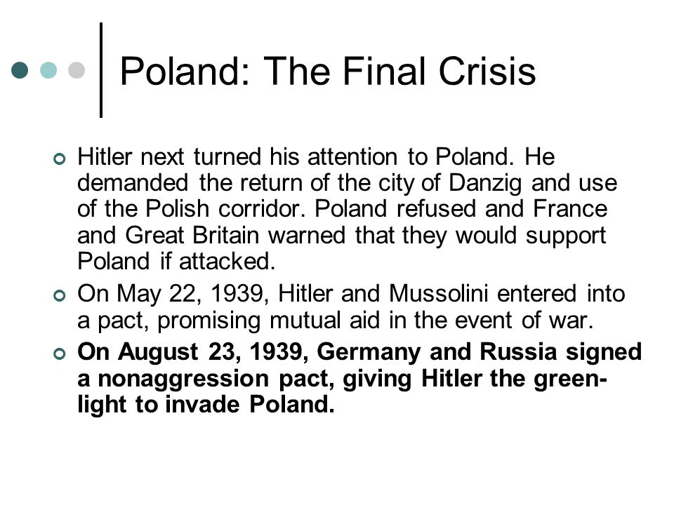 Poland: The Final Crisis Hitler next turned his attention to Poland. He demanded the return of the city of Danzig and use of the Polish corridor. Pola