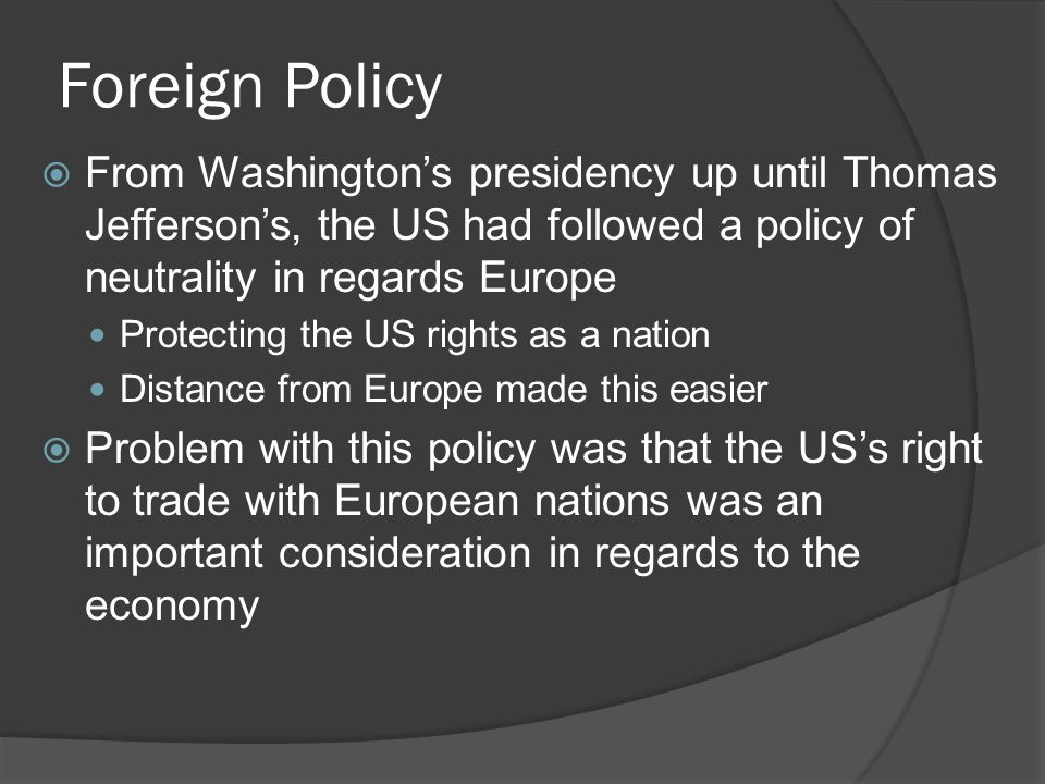 Foreign Policy  From Washington's presidency up until Thomas Jefferson's, the US had followed a policy of neutrality in regards Europe Protecting the US rights as a nation Distance from Europe made this easier  Problem with this policy was that the US's right to trade with European nations was an important consideration in regards to the economy