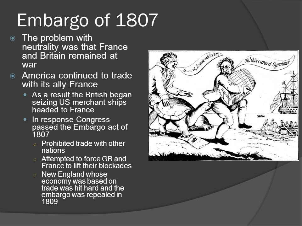 Embargo of 1807  The problem with neutrality was that France and Britain remained at war  America continued to trade with its ally France As a result the British began seizing US merchant ships headed to France In response Congress passed the Embargo act of 1807 ○ Prohibited trade with other nations ○ Attempted to force GB and France to lift their blockades ○ New England whose economy was based on trade was hit hard and the embargo was repealed in 1809