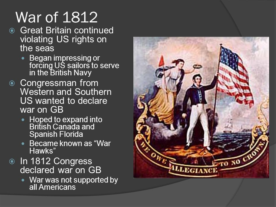 War of 1812  Great Britain continued violating US rights on the seas Began impressing or forcing US sailors to serve in the British Navy  Congressman from Western and Southern US wanted to declare war on GB Hoped to expand into British Canada and Spanish Florida Became known as War Hawks  In 1812 Congress declared war on GB War was not supported by all Americans