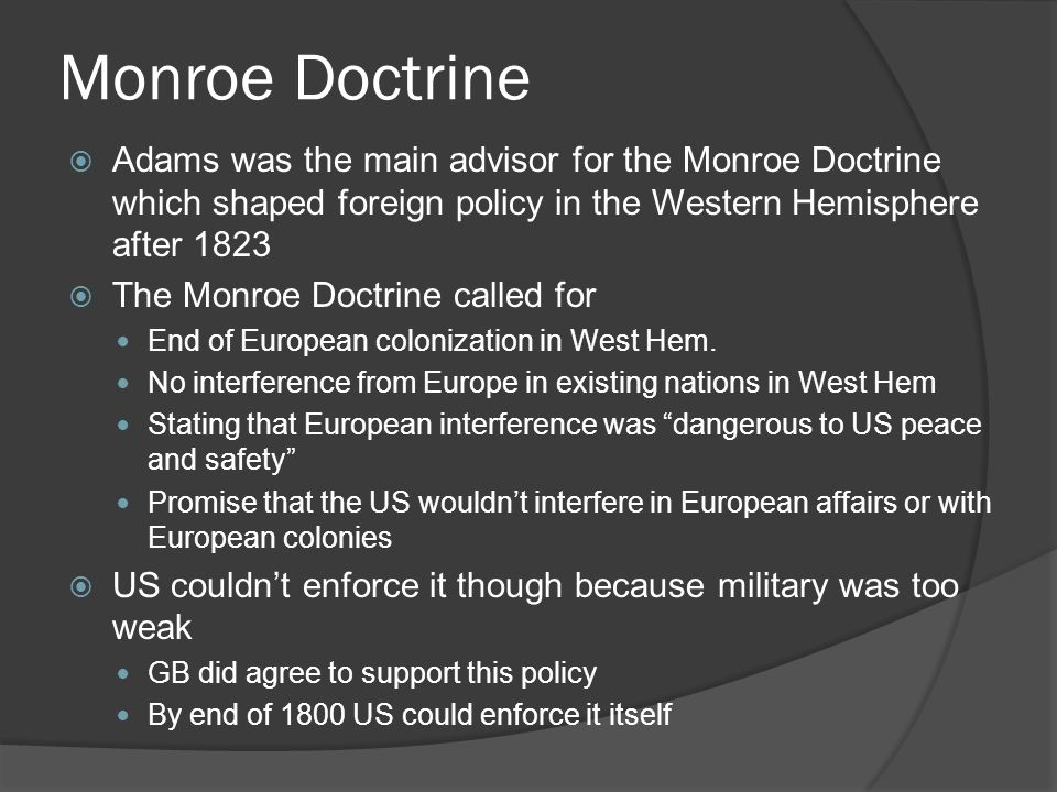 Monroe Doctrine  Adams was the main advisor for the Monroe Doctrine which shaped foreign policy in the Western Hemisphere after 1823  The Monroe Doctrine called for End of European colonization in West Hem.
