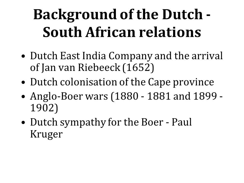Background of the Dutch - South African relations Dutch East India Company and the arrival of Jan van Riebeeck (1652) Dutch colonisation of the Cape p