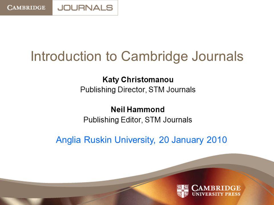 Introduction to Cambridge Journals Katy Christomanou Publishing Director, STM Journals Neil Hammond Publishing Editor, STM Journals Anglia Ruskin University, 20 January 2010