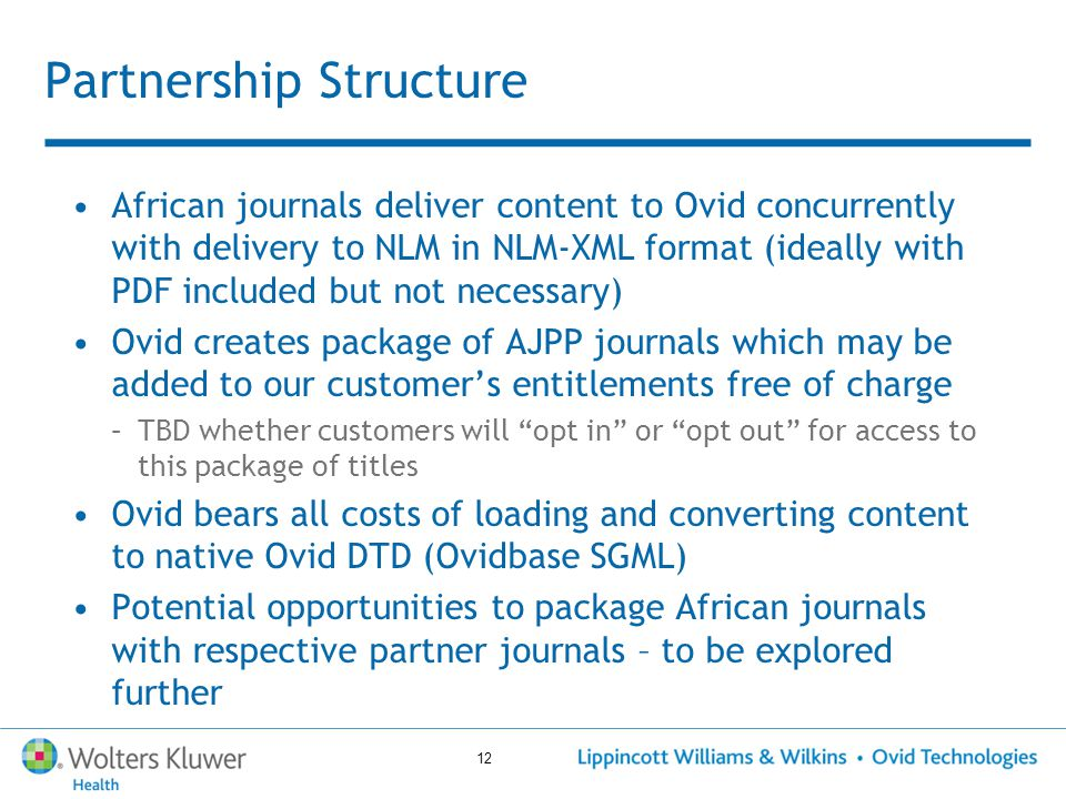 12 Partnership Structure African journals deliver content to Ovid concurrently with delivery to NLM in NLM-XML format (ideally with PDF included but not necessary) Ovid creates package of AJPP journals which may be added to our customer's entitlements free of charge –TBD whether customers will opt in or opt out for access to this package of titles Ovid bears all costs of loading and converting content to native Ovid DTD (Ovidbase SGML) Potential opportunities to package African journals with respective partner journals – to be explored further
