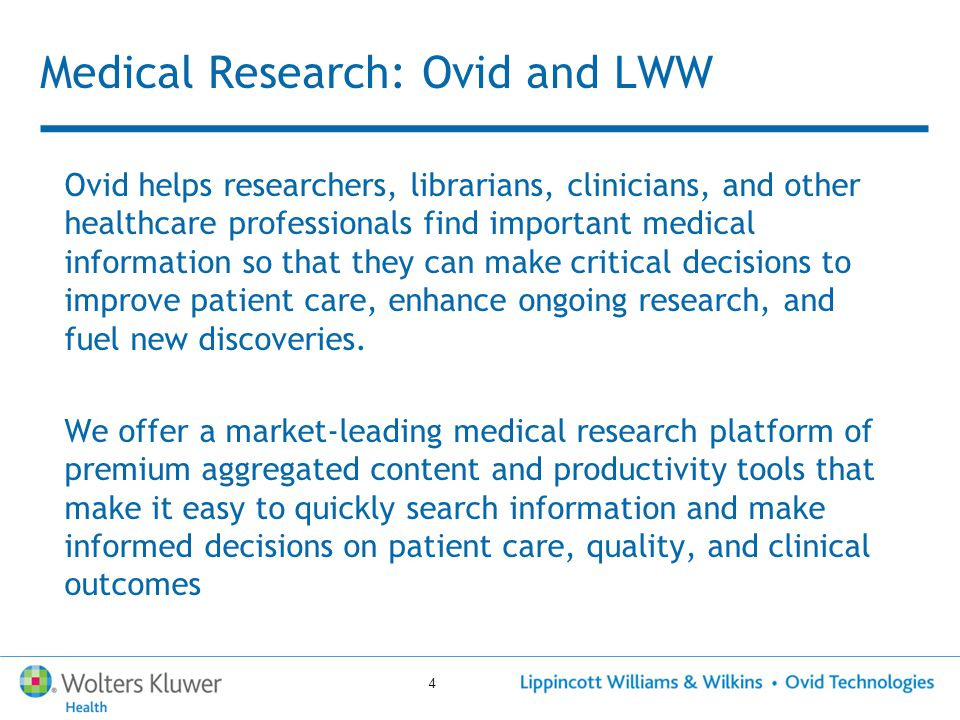 4 Medical Research: Ovid and LWW Ovid helps researchers, librarians, clinicians, and other healthcare professionals find important medical information so that they can make critical decisions to improve patient care, enhance ongoing research, and fuel new discoveries.