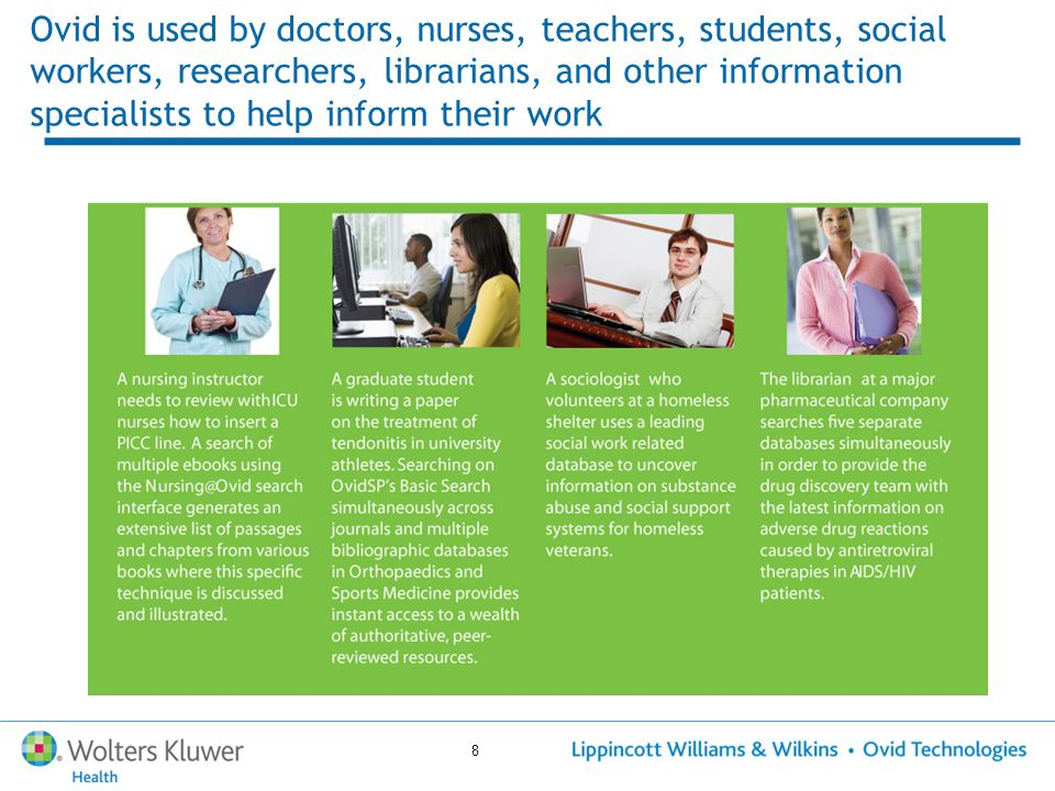 8 Ovid is used by doctors, nurses, teachers, students, social workers, researchers, librarians, and other information specialists to help inform their work