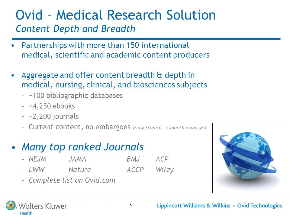 9 Partnerships with more than 150 international medical, scientific and academic content producers Aggregate and offer content breadth & depth in medical, nursing, clinical, and biosciences subjects –~100 bibliographic databases –~4,250 ebooks –~2,200 journals –Current content, no embargoes (only Science – 3 month embargo) Many top ranked Journals –NEJMJAMABMJACP –LWWNatureACCPWiley –Complete list on Ovid.com Ovid – Medical Research Solution Content Depth and Breadth
