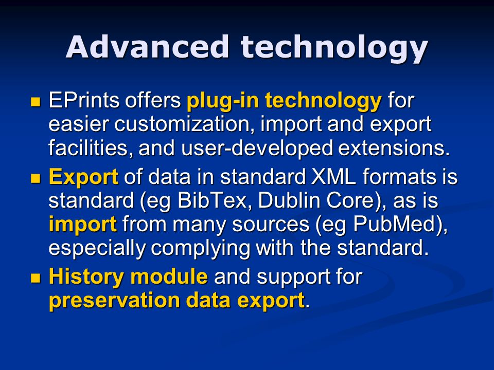 Advanced technology EPrints offers plug-in technology for easier customization, import and export facilities, and user-developed extensions.