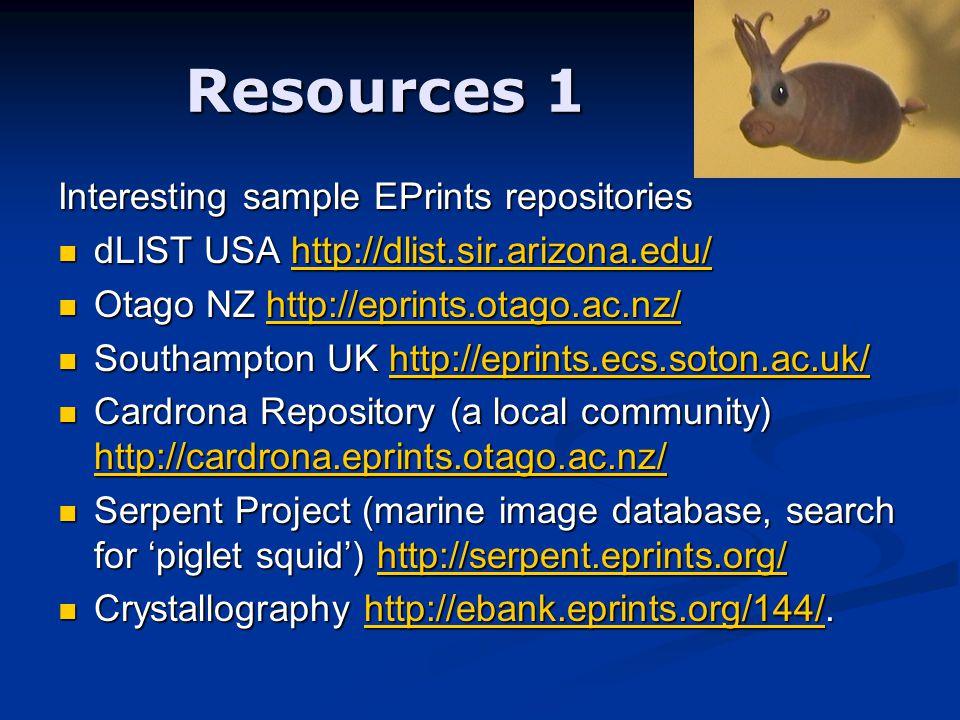 Resources 1 Interesting sample EPrints repositories dLIST USA http://dlist.sir.arizona.edu/ dLIST USA http://dlist.sir.arizona.edu/http://dlist.sir.arizona.edu/ Otago NZ http://eprints.otago.ac.nz/ Otago NZ http://eprints.otago.ac.nz/http://eprints.otago.ac.nz/ Southampton UK http://eprints.ecs.soton.ac.uk/ Southampton UK http://eprints.ecs.soton.ac.uk/http://eprints.ecs.soton.ac.uk/ Cardrona Repository (a local community) http://cardrona.eprints.otago.ac.nz/ Cardrona Repository (a local community) http://cardrona.eprints.otago.ac.nz/ http://cardrona.eprints.otago.ac.nz/ Serpent Project (marine image database, search for 'piglet squid') http://serpent.eprints.org/ Serpent Project (marine image database, search for 'piglet squid') http://serpent.eprints.org/http://serpent.eprints.org/ Crystallography http://ebank.eprints.org/144/.