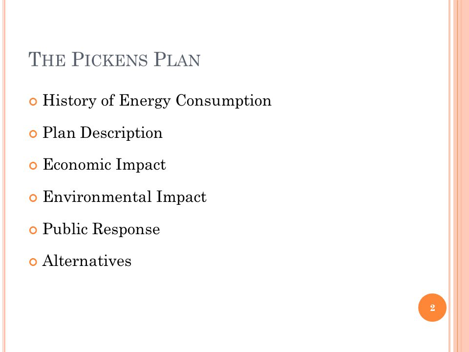 T HE P ICKENS P LAN History of Energy Consumption Plan Description Economic Impact Environmental Impact Public Response Alternatives 2