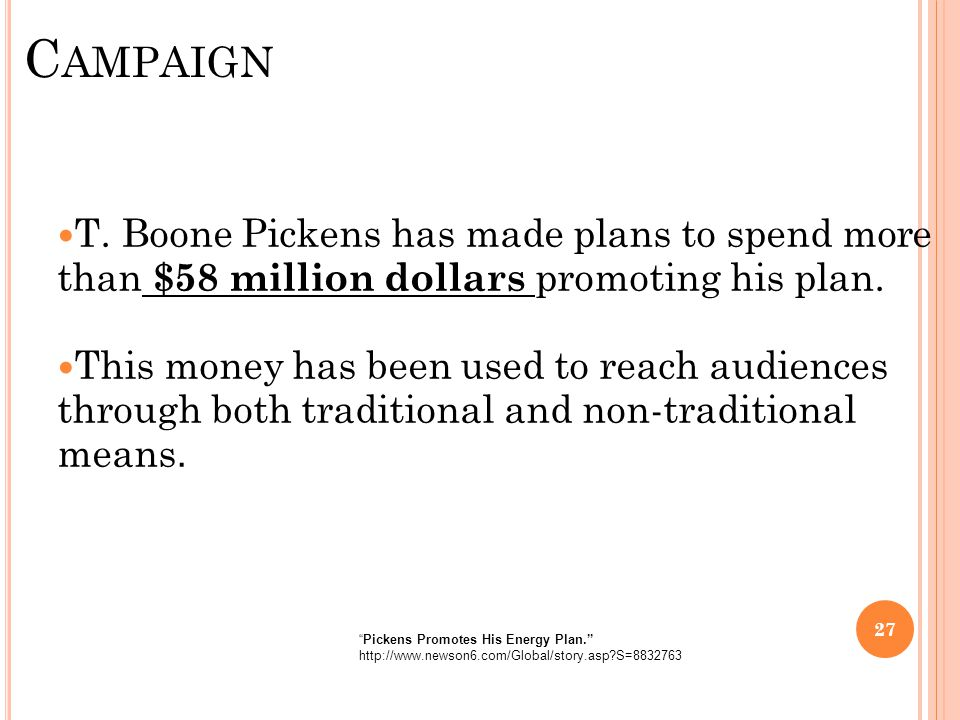 C AMPAIGN T. Boone Pickens has made plans to spend more than $58 million dollars promoting his plan. This money has been used to reach audiences throu