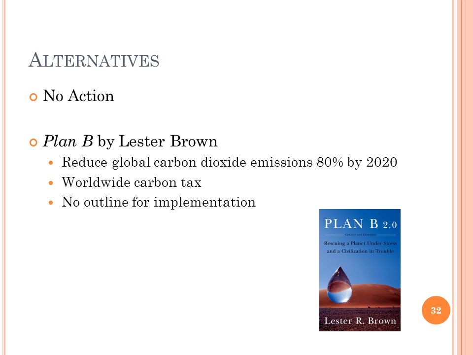 A LTERNATIVES No Action Plan B by Lester Brown Reduce global carbon dioxide emissions 80% by 2020 Worldwide carbon tax No outline for implementation 3