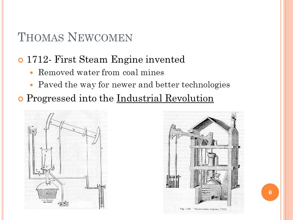 T HOMAS N EWCOMEN 1712- First Steam Engine invented Removed water from coal mines Paved the way for newer and better technologies Progressed into the