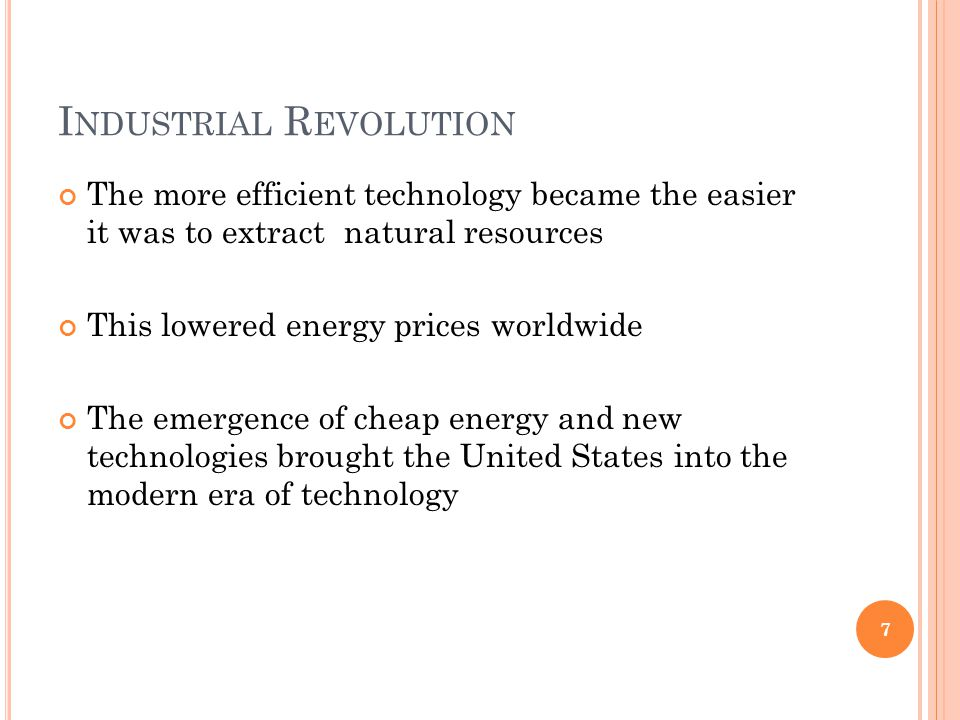 I NDUSTRIAL R EVOLUTION The more efficient technology became the easier it was to extract natural resources This lowered energy prices worldwide The e