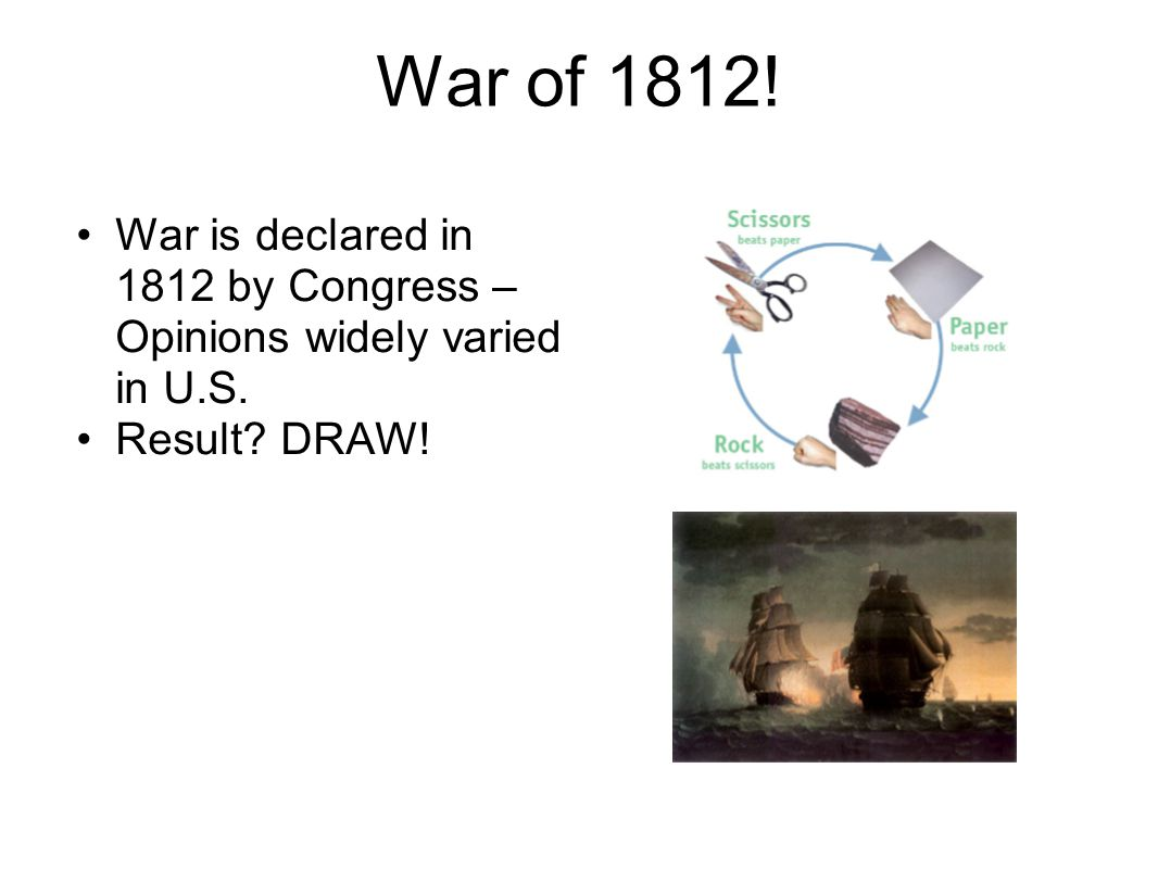 War of 1812! War is declared in 1812 by Congress – Opinions widely varied in U.S. Result? DRAW!