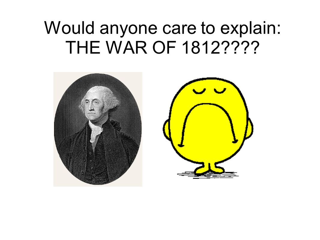 Would anyone care to explain: THE WAR OF 1812