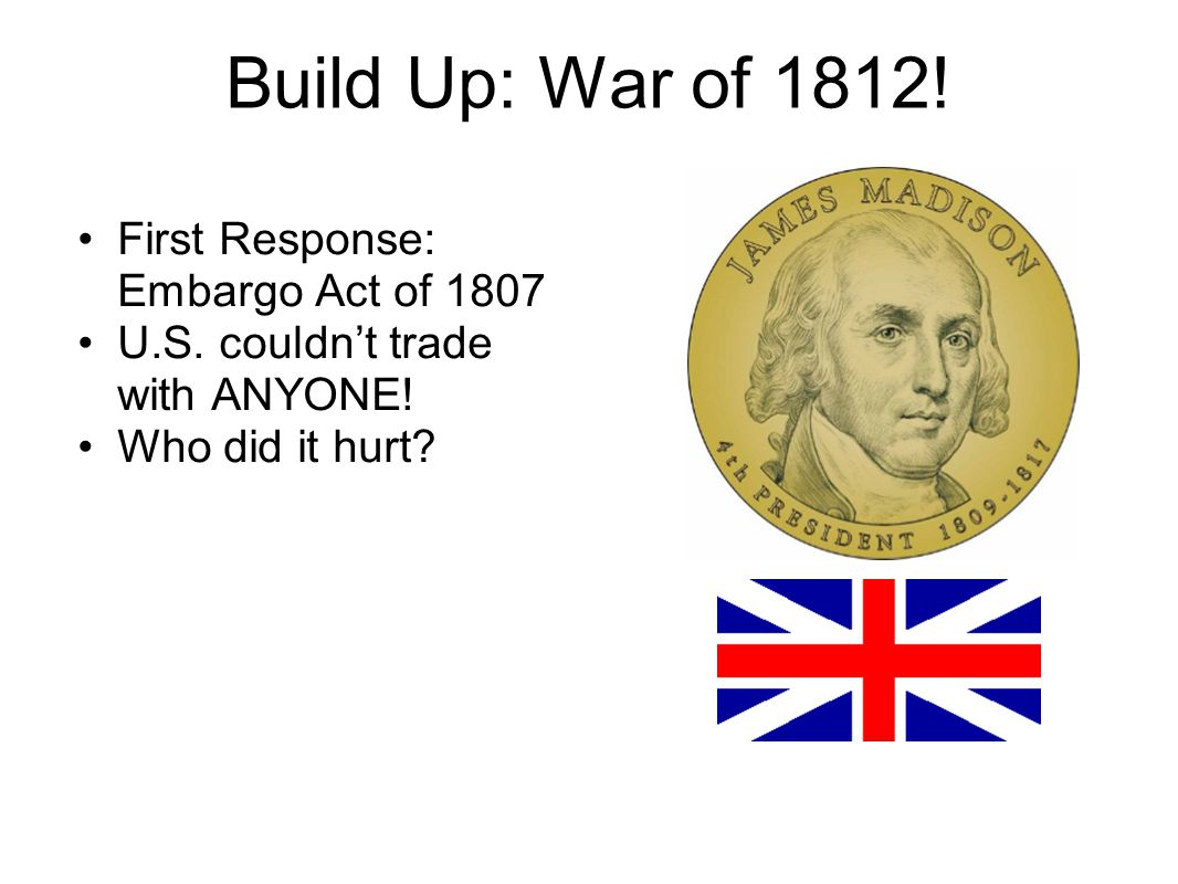 Build Up: War of 1812. First Response: Embargo Act of 1807 U.S.