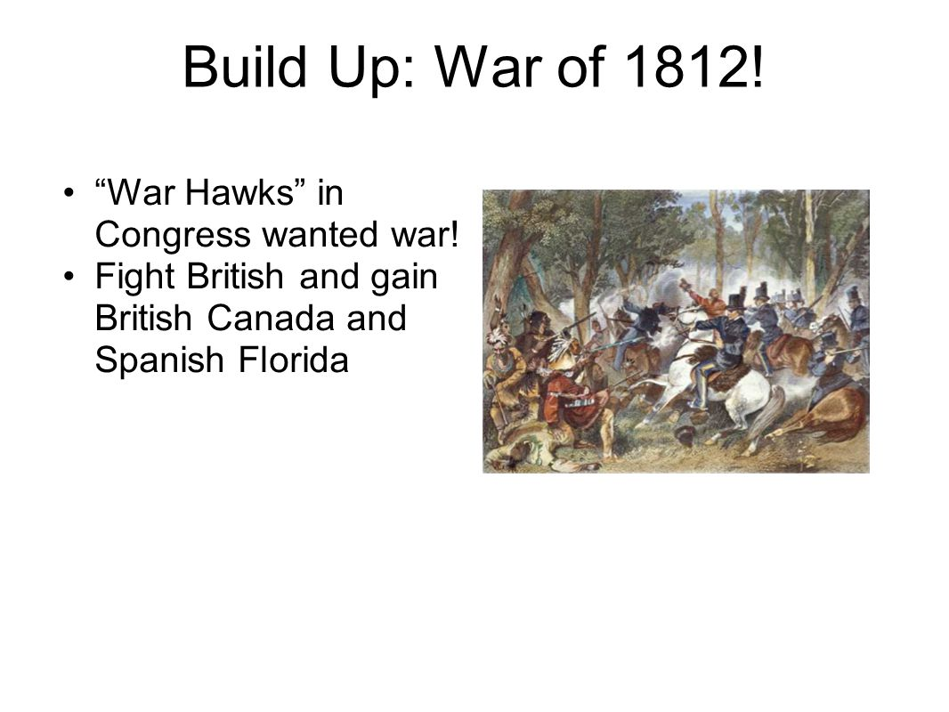 Build Up: War of 1812. War Hawks in Congress wanted war.