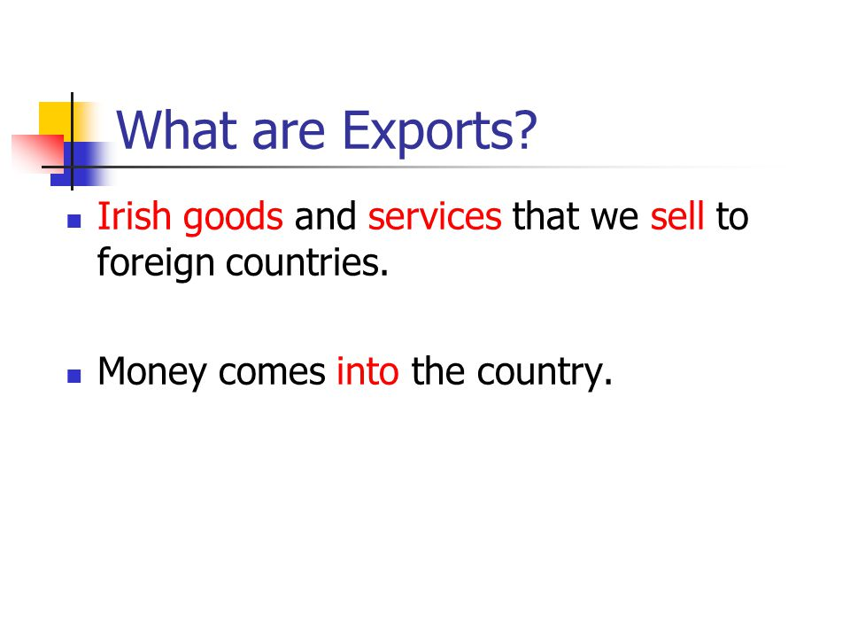 What are Exports? Irish goods and services that we sell to foreign countries. Money comes into the country.