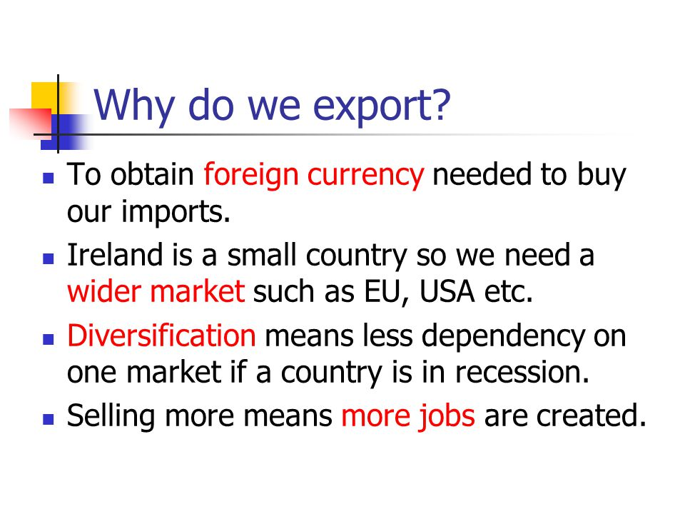 Why do we export? To obtain foreign currency needed to buy our imports. Ireland is a small country so we need a wider market such as EU, USA etc. Dive