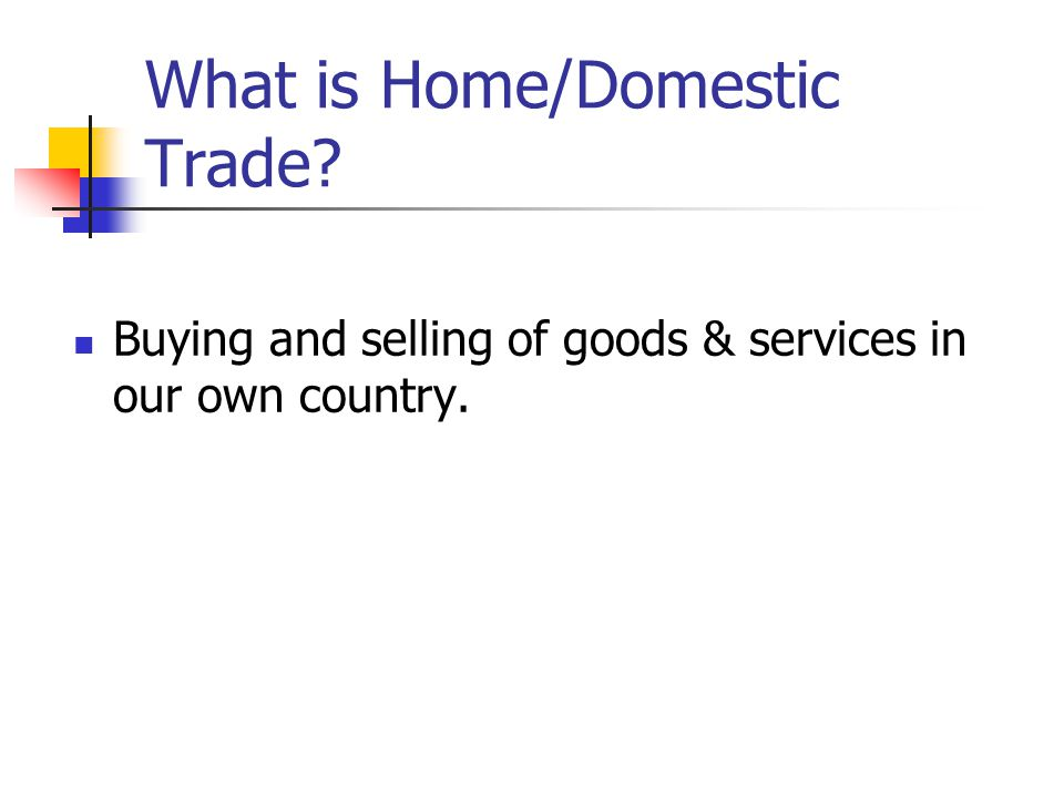 What is Home/Domestic Trade? Buying and selling of goods & services in our own country.