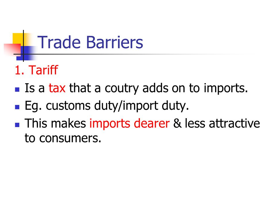 Trade Barriers 1. Tariff Is a tax that a coutry adds on to imports. Eg. customs duty/import duty. This makes imports dearer & less attractive to consu