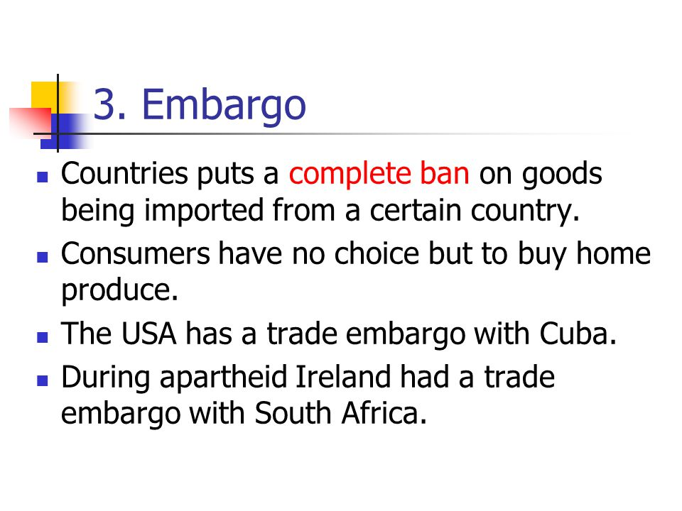 3. Embargo Countries puts a complete ban on goods being imported from a certain country. Consumers have no choice but to buy home produce. The USA has