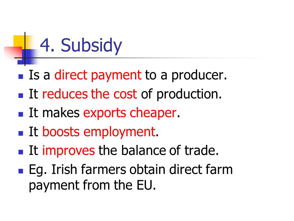 4. Subsidy Is a direct payment to a producer. It reduces the cost of production. It makes exports cheaper. It boosts employment. It improves the balan
