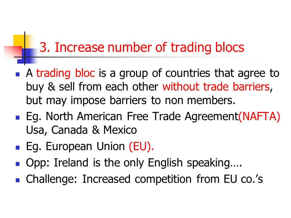 3. Increase number of trading blocs A trading bloc is a group of countries that agree to buy & sell from each other without trade barriers, but may im