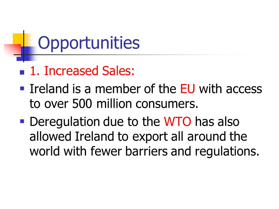 Opportunities 1. Increased Sales:  Ireland is a member of the EU with access to over 500 million consumers.  Deregulation due to the WTO has also al