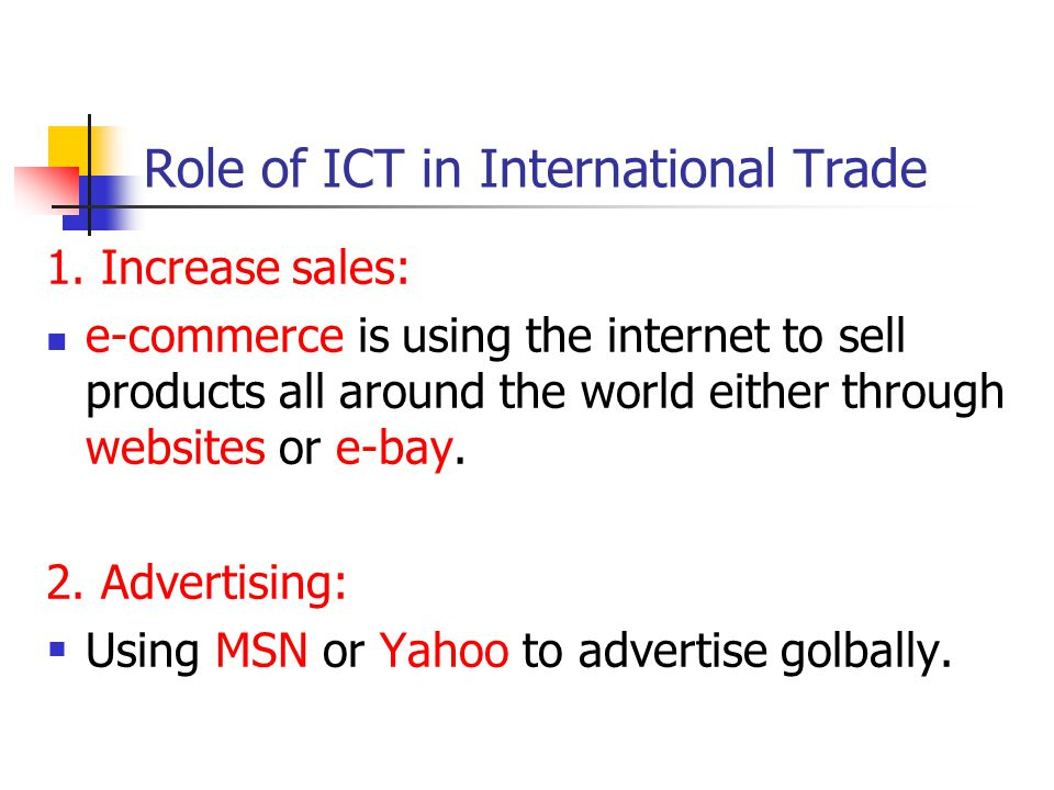Role of ICT in International Trade 1. Increase sales: e-commerce is using the internet to sell products all around the world either through websites o
