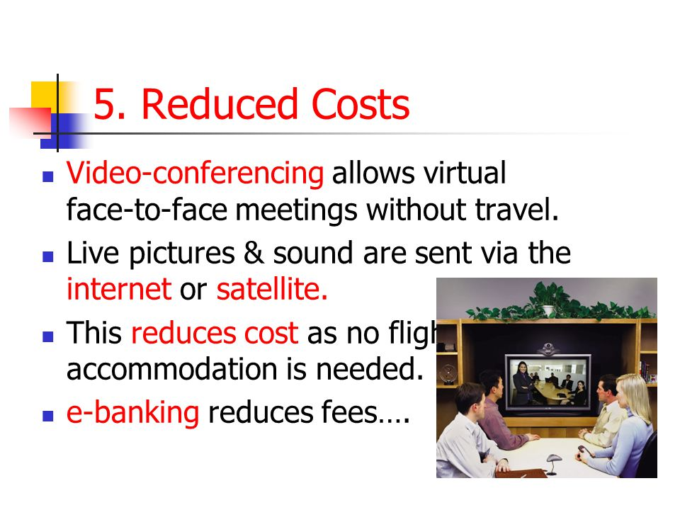 5. Reduced Costs Video-conferencing allows virtual face-to-face meetings without travel. Live pictures & sound are sent via the internet or satellite.