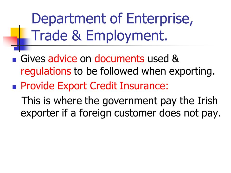 Department of Enterprise, Trade & Employment. Gives advice on documents used & regulations to be followed when exporting. Provide Export Credit Insura